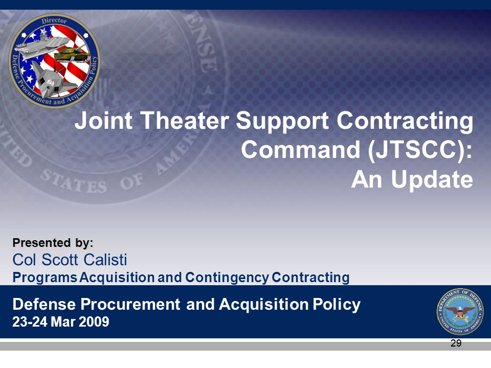 Col Scott Calisti Programs Acquisition and Contingency Contracting Defense Procurement and Acquisition Policy 23-24 Mar 2009 Presented by: 29 Joint Theater Support Contracting Command (JTSCC): An Update