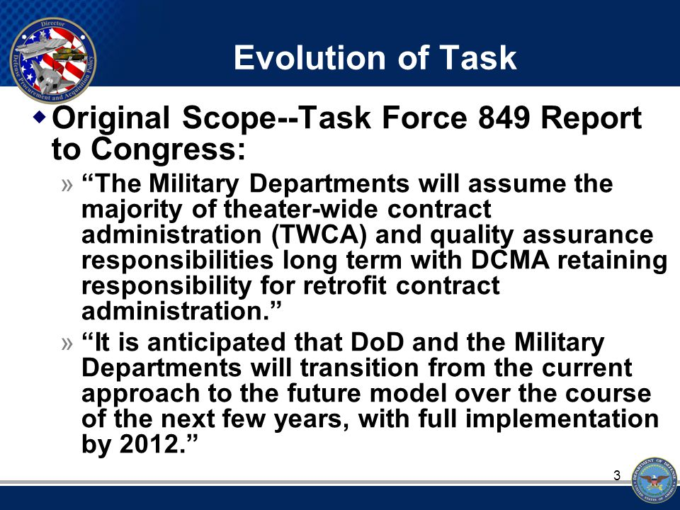 3 Evolution of Task  Original Scope--Task Force 849 Report to Congress: » The Military Departments will assume the majority of theater-wide contract administration (TWCA) and quality assurance responsibilities long term with DCMA retaining responsibility for retrofit contract administration. » It is anticipated that DoD and the Military Departments will transition from the current approach to the future model over the course of the next few years, with full implementation by 2012.