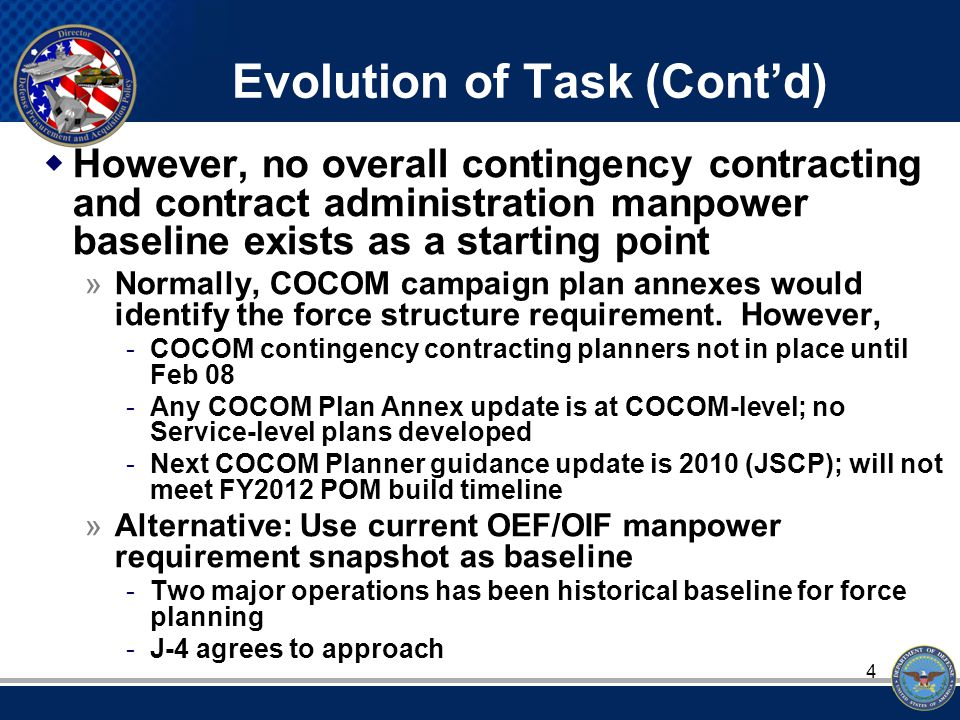 4 Evolution of Task (Cont'd)  However, no overall contingency contracting and contract administration manpower baseline exists as a starting point »Normally, COCOM campaign plan annexes would identify the force structure requirement.