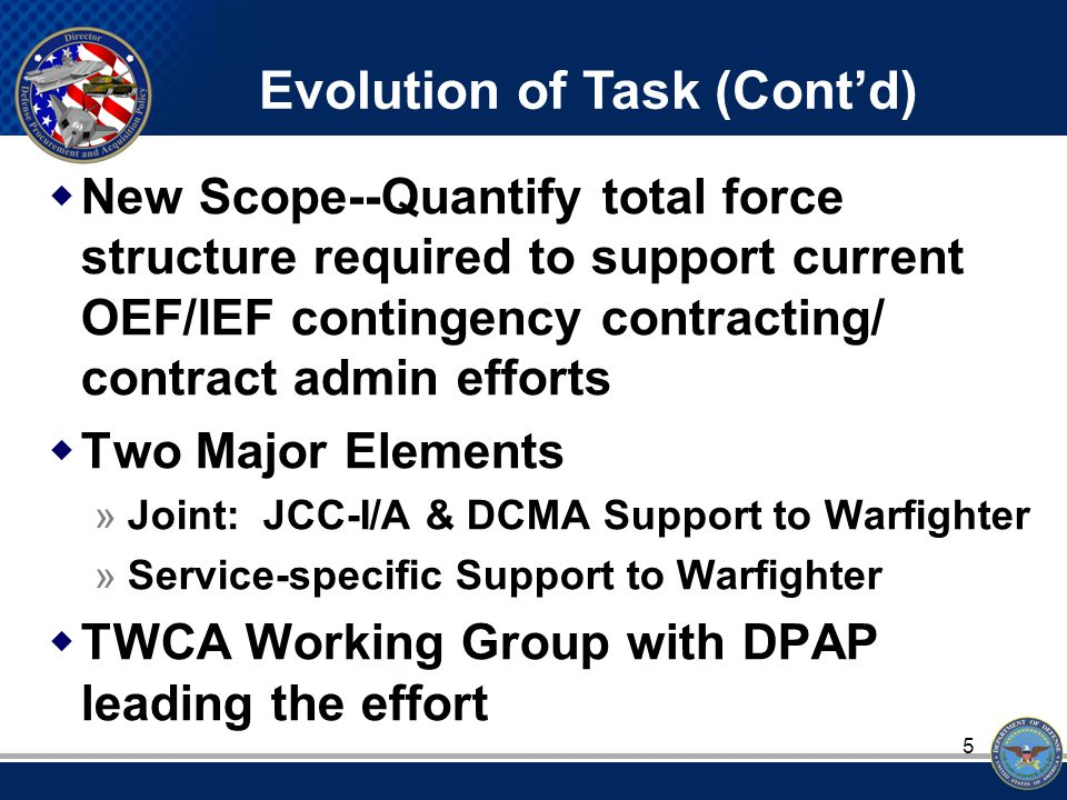 5  New Scope--Quantify total force structure required to support current OEF/IEF contingency contracting/ contract admin efforts  Two Major Elements »Joint: JCC-I/A & DCMA Support to Warfighter »Service-specific Support to Warfighter  TWCA Working Group with DPAP leading the effort Evolution of Task (Cont'd)