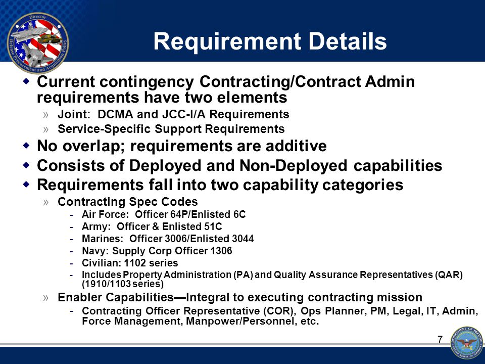 77 Requirement Details  Current contingency Contracting/Contract Admin requirements have two elements »Joint: DCMA and JCC-I/A Requirements »Service-Specific Support Requirements  No overlap; requirements are additive  Consists of Deployed and Non-Deployed capabilities  Requirements fall into two capability categories »Contracting Spec Codes -Air Force: Officer 64P/Enlisted 6C -Army: Officer & Enlisted 51C -Marines: Officer 3006/Enlisted 3044 -Navy: Supply Corp Officer 1306 -Civilian: 1102 series -Includes Property Administration (PA) and Quality Assurance Representatives (QAR) (1910/1103 series) »Enabler Capabilities—Integral to executing contracting mission -Contracting Officer Representative (COR), Ops Planner, PM, Legal, IT, Admin, Force Management, Manpower/Personnel, etc.