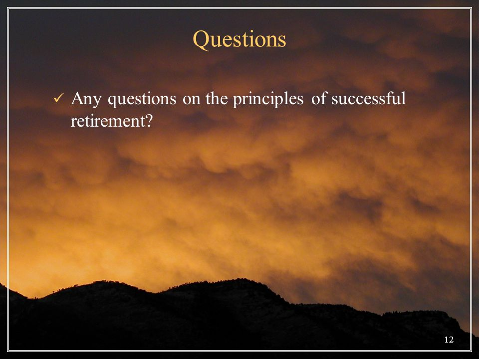12 Questions Any questions on the principles of successful retirement