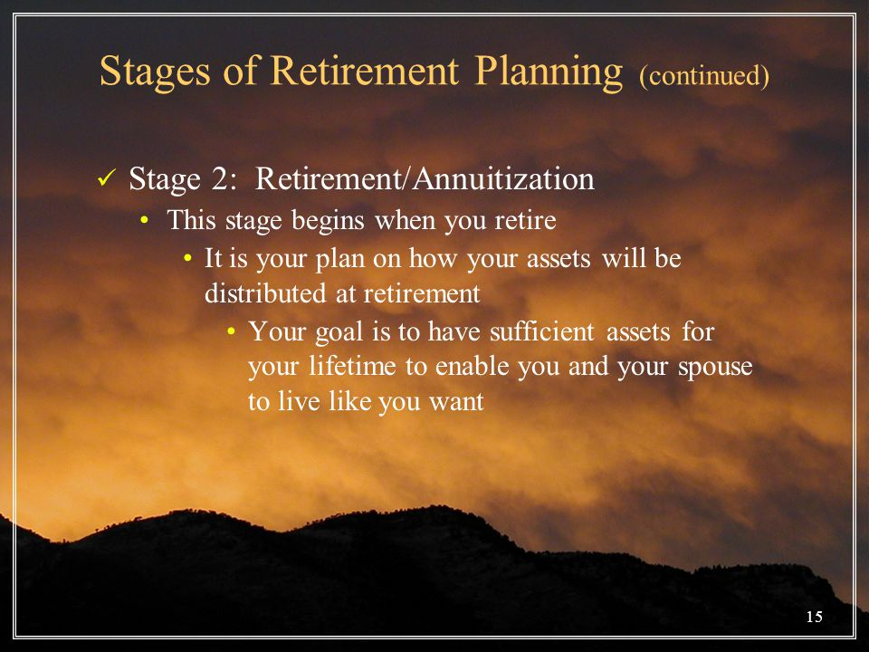 Stages of Retirement Planning (continued) Stage 2: Retirement/Annuitization This stage begins when you retire It is your plan on how your assets will be distributed at retirement Your goal is to have sufficient assets for your lifetime to enable you and your spouse to live like you want 15