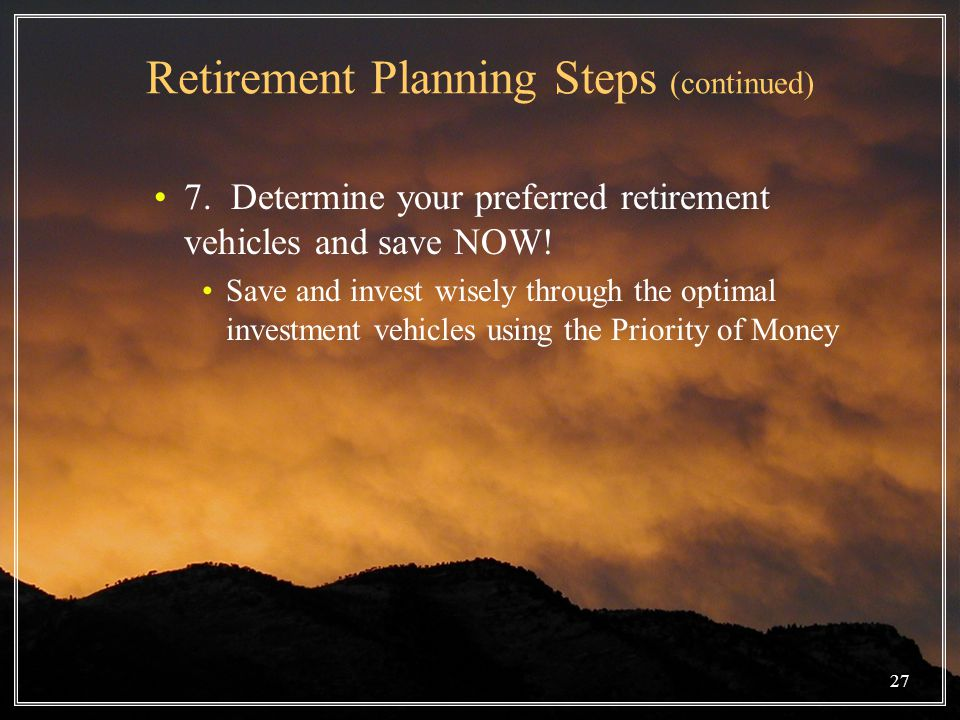 Retirement Planning Steps (continued) 7. Determine your preferred retirement vehicles and save NOW.
