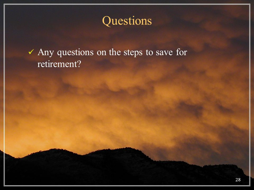 28 Questions Any questions on the steps to save for retirement