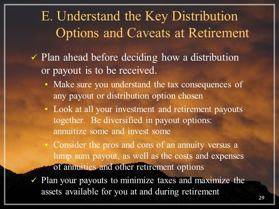 29 E. Understand the Key Distribution Options and Caveats at Retirement Plan ahead before deciding how a distribution or payout is to be received. Mak