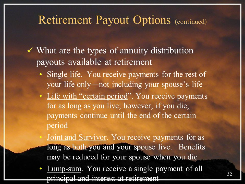 32 Retirement Payout Options (continued) What are the types of annuity distribution payouts available at retirement Single life.