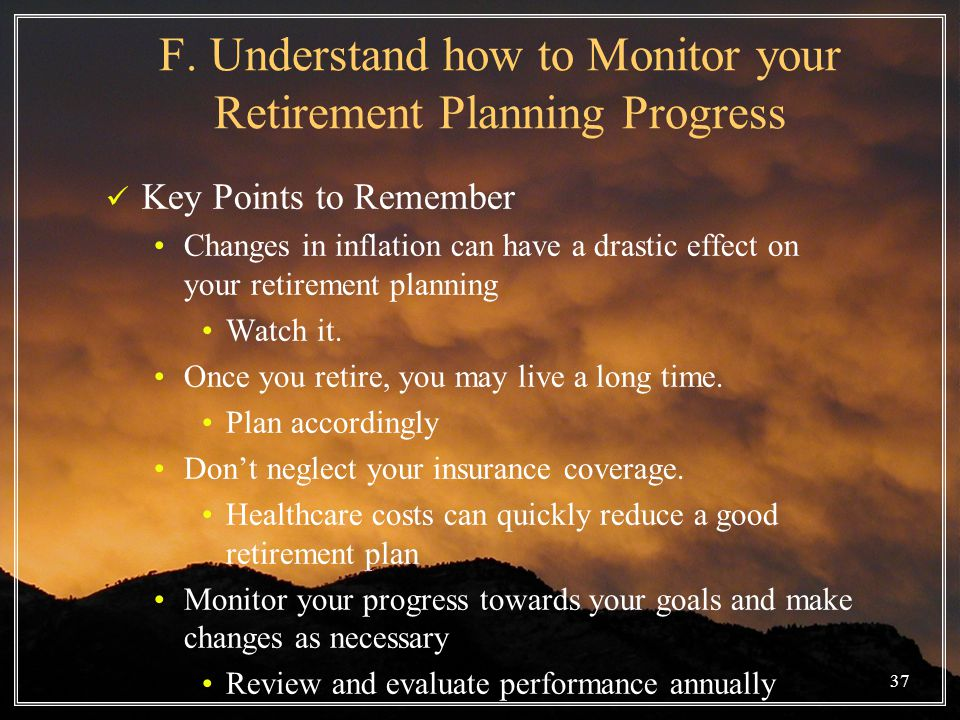 37 F. Understand how to Monitor your Retirement Planning Progress Key Points to Remember Changes in inflation can have a drastic effect on your retire