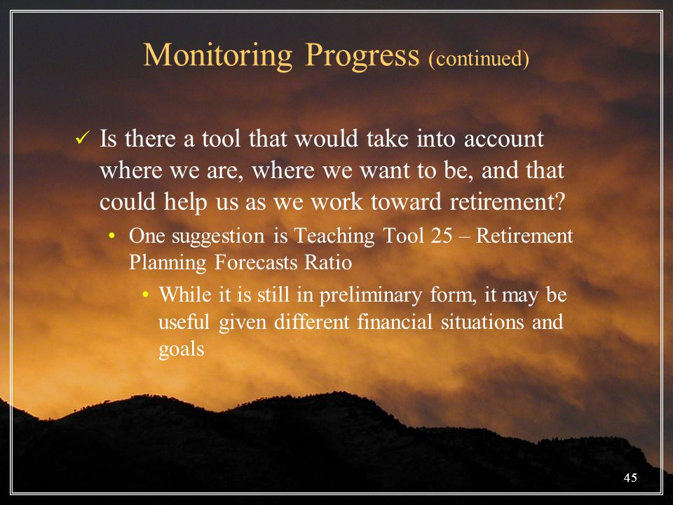 45 Monitoring Progress (continued) Is there a tool that would take into account where we are, where we want to be, and that could help us as we work toward retirement.