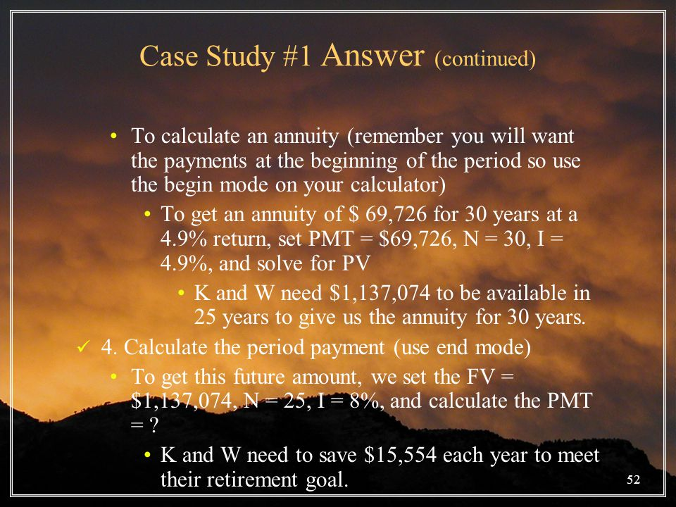 52 Case Study #1 Answer (continued) To calculate an annuity (remember you will want the payments at the beginning of the period so use the begin mode on your calculator) To get an annuity of $ 69,726 for 30 years at a 4.9% return, set PMT = $69,726, N = 30, I = 4.9%, and solve for PV K and W need $1,137,074 to be available in 25 years to give us the annuity for 30 years.