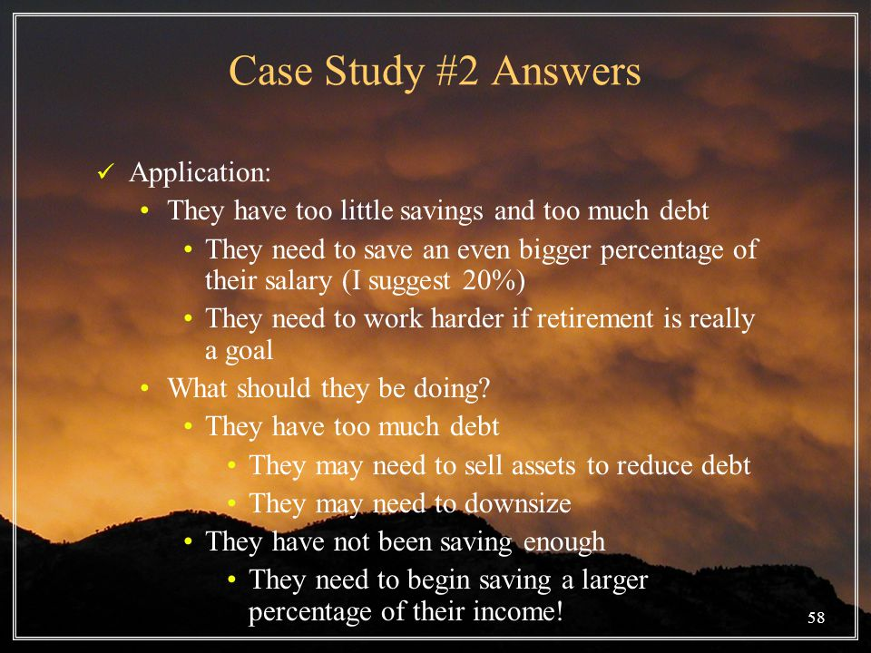 58 Case Study #2 Answers Application: They have too little savings and too much debt They need to save an even bigger percentage of their salary (I suggest 20%) They need to work harder if retirement is really a goal What should they be doing.