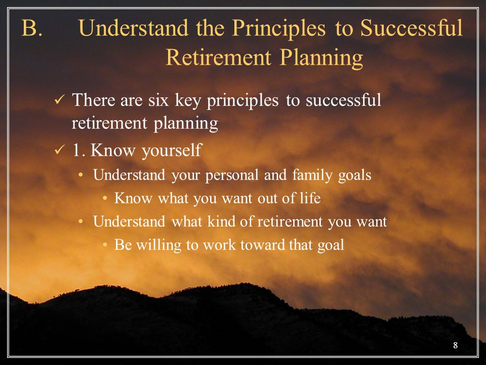 8 B. Understand the Principles to Successful Retirement Planning There are six key principles to successful retirement planning 1. Know yourself Under