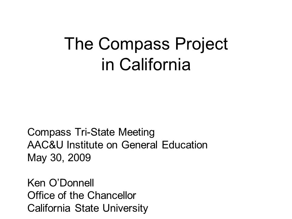 The Compass Project in California Compass Tri-State Meeting AAC&U Institute on General Education May 30, 2009 Ken O'Donnell Office of the Chancellor California State University