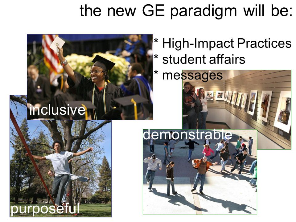 the new GE paradigm will be: purposeful inclusive demonstrable * High-Impact Practices * student affairs * messages