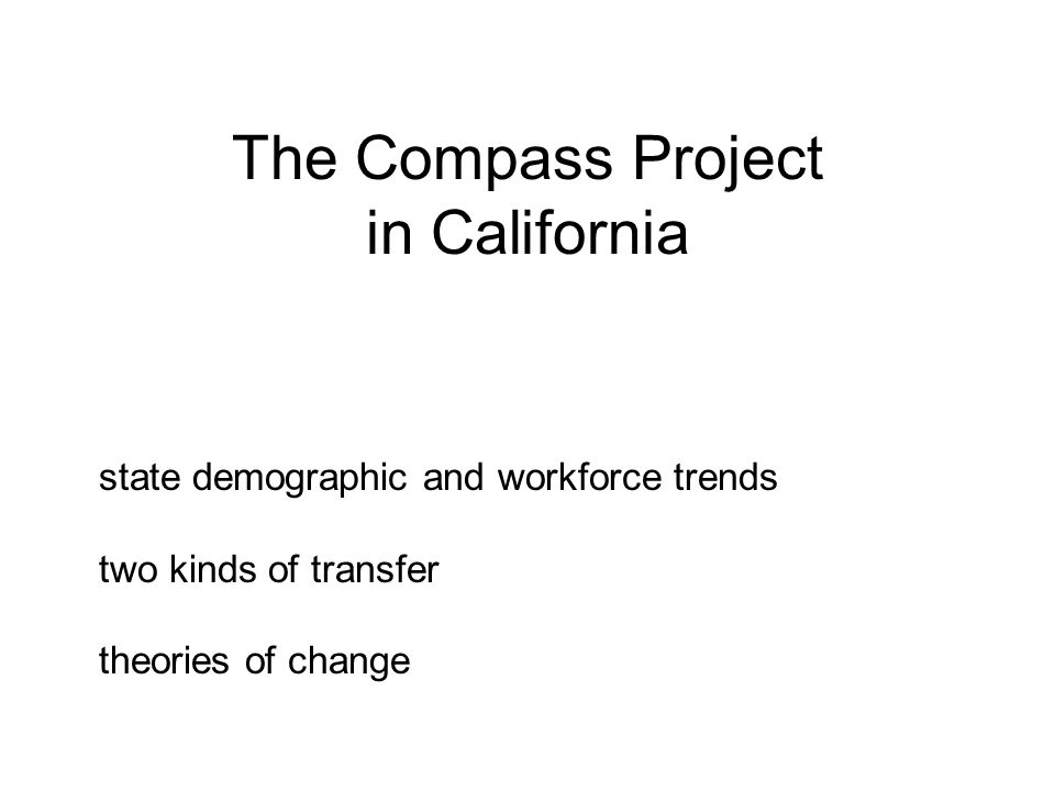 The Compass Project in California state demographic and workforce trends two kinds of transfer theories of change