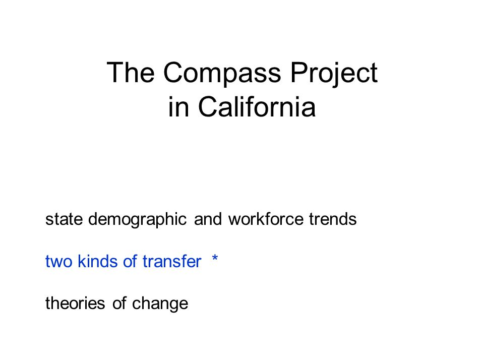 The Compass Project in California state demographic and workforce trends two kinds of transfer * theories of change