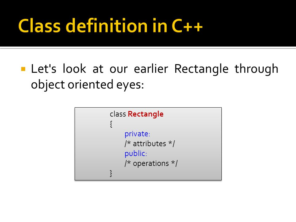  Let s look at our earlier Rectangle through object oriented eyes: class Rectangle { private: /* attributes */ public: /* operations */ } class Rectangle { private: /* attributes */ public: /* operations */ }