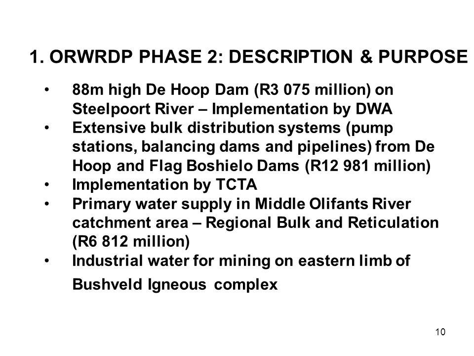 10 1. ORWRDP PHASE 2: DESCRIPTION & PURPOSE 88m high De Hoop Dam (R3 075 million) on Steelpoort River – Implementation by DWA Extensive bulk distribut