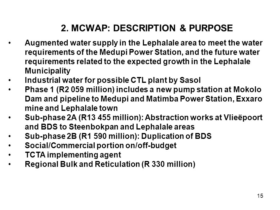 15 2. MCWAP: DESCRIPTION & PURPOSE Augmented water supply in the Lephalale area to meet the water requirements of the Medupi Power Station, and the fu