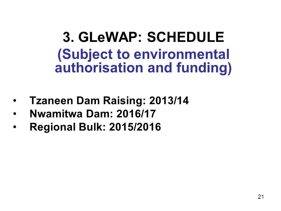 21 3. GLeWAP: SCHEDULE (Subject to environmental authorisation and funding) Tzaneen Dam Raising: 2013/14 Nwamitwa Dam: 2016/17 Regional Bulk: 2015/201