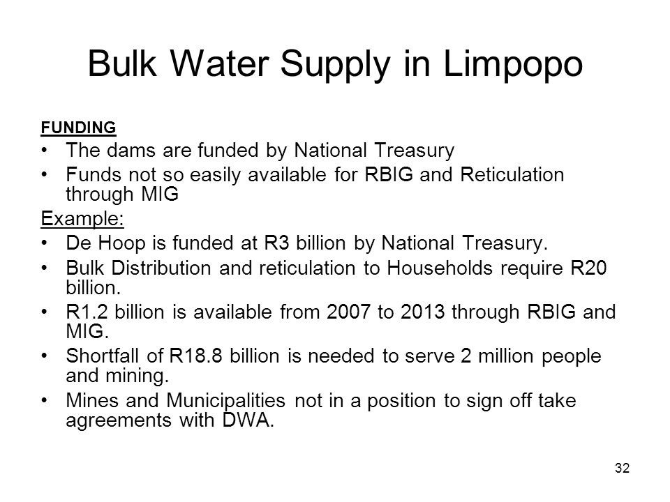 32 Bulk Water Supply in Limpopo FUNDING The dams are funded by National Treasury Funds not so easily available for RBIG and Reticulation through MIG E