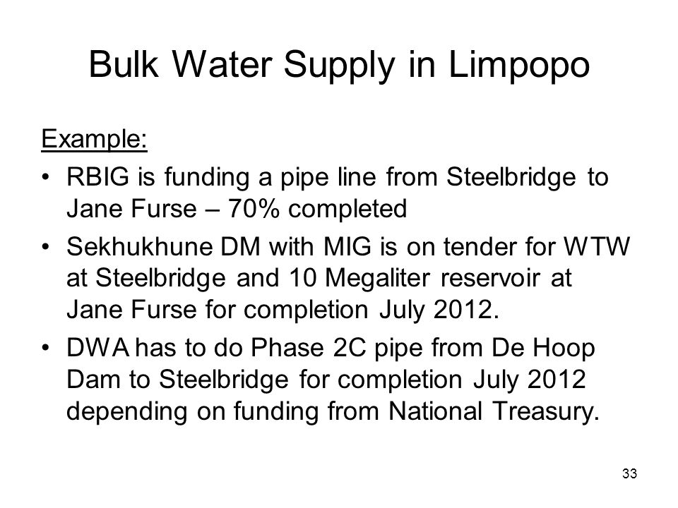 33 Bulk Water Supply in Limpopo Example: RBIG is funding a pipe line from Steelbridge to Jane Furse – 70% completed Sekhukhune DM with MIG is on tende