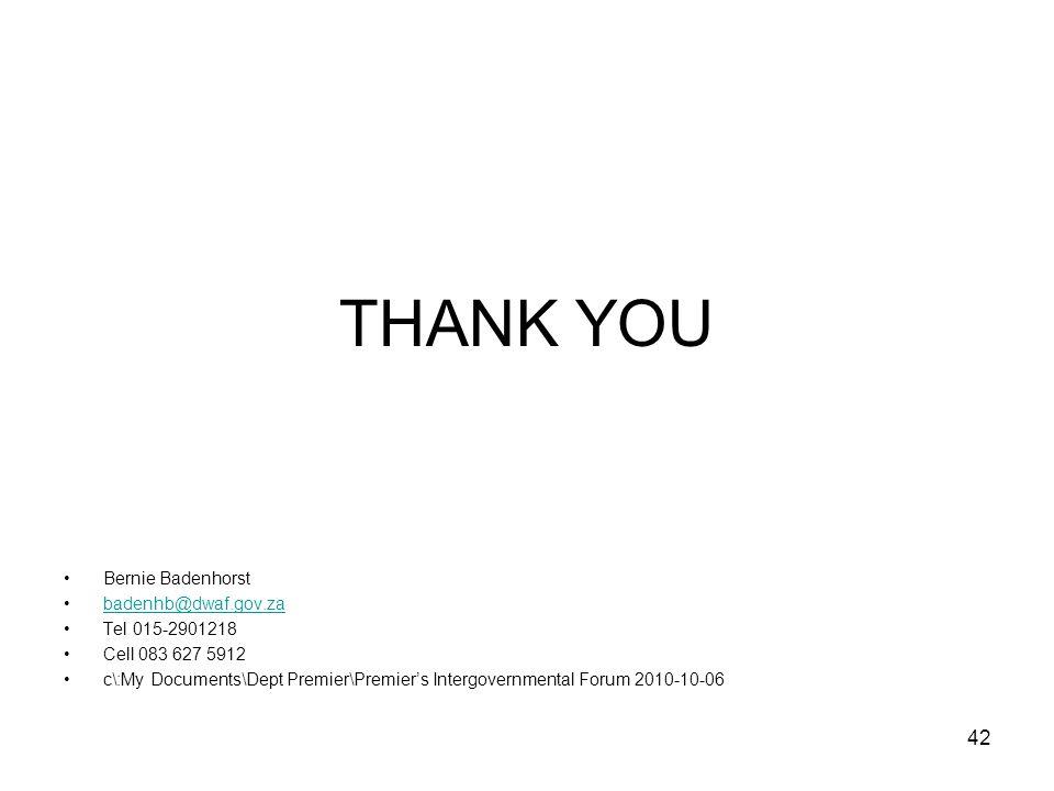 42 THANK YOU Bernie Badenhorst badenhb@dwaf.gov.za Tel 015-2901218 Cell 083 627 5912 c\:My Documents\Dept Premier\Premier's Intergovernmental Forum 20