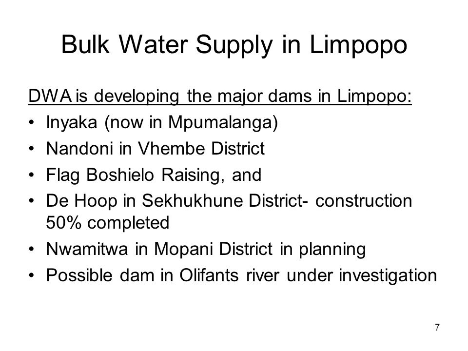 7 Bulk Water Supply in Limpopo DWA is developing the major dams in Limpopo: Inyaka (now in Mpumalanga) Nandoni in Vhembe District Flag Boshielo Raisin