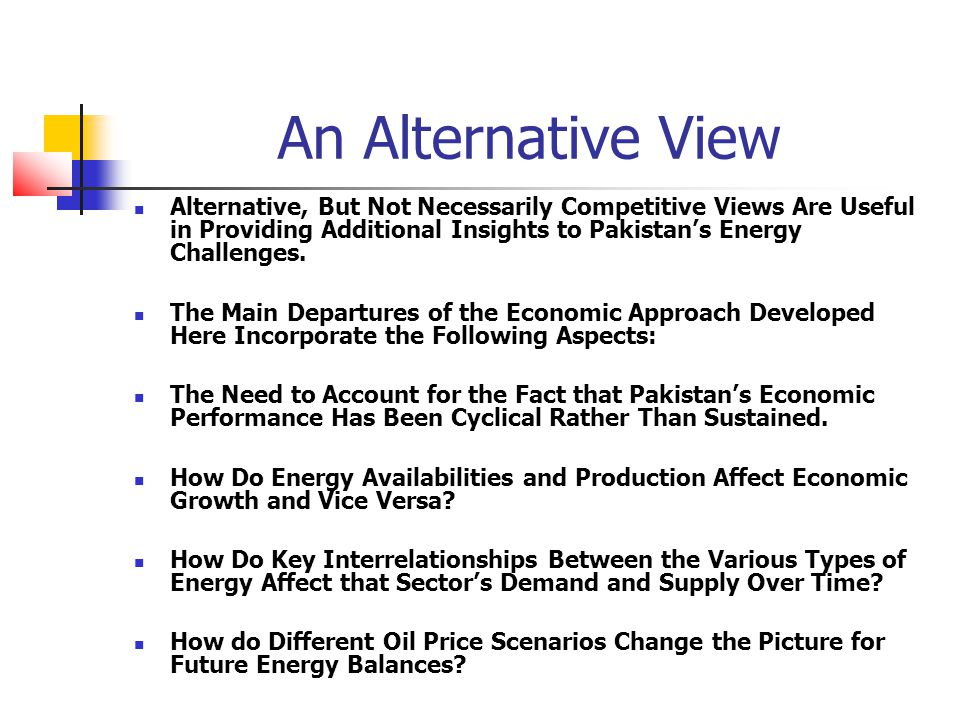 An Alternative View Alternative, But Not Necessarily Competitive Views Are Useful in Providing Additional Insights to Pakistan's Energy Challenges.