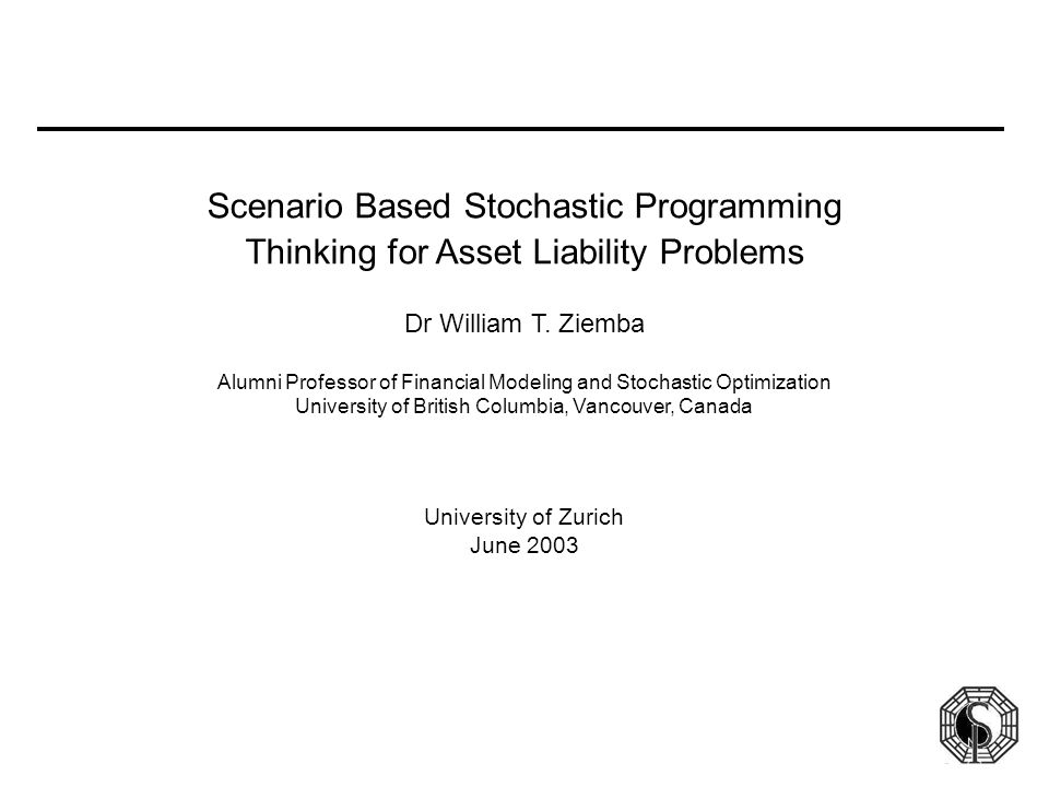 Scenario Based Stochastic Programming Thinking for Asset Liability Problems Dr William T. Ziemba Alumni Professor of Financial Modeling and Stochastic