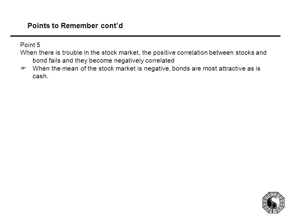 Points to Remember cont'd Point 5 When there is trouble in the stock market, the positive correlation between stocks and bond fails and they become negatively correlated  When the mean of the stock market is negative, bonds are most attractive as is cash.