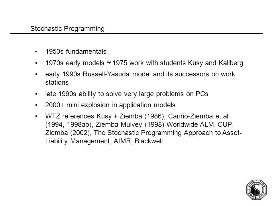 1950s fundamentals 1970s early models  1975 work with students Kusy and Kallberg early 1990s Russell-Yasuda model and its successors on work stations late 1990s ability to solve very large problems on PCs 2000+ mini explosion in application models WTZ references Kusy + Ziemba (1986), Cariño-Ziemba et al (1994, 1998ab), Ziemba-Mulvey (1998) Worldwide ALM, CUP, Ziemba (2002), The Stochastic Programming Approach to Asset- Liability Management, AIMR, Blackwell.