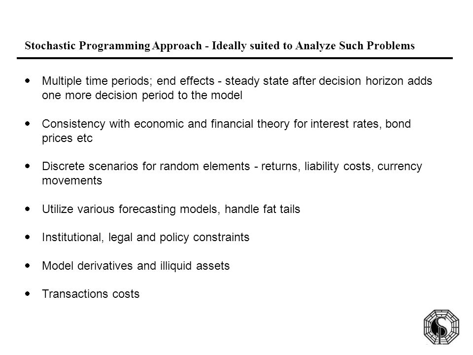 Stochastic Programming Approach - Ideally suited to Analyze Such Problems  Multiple time periods; end effects - steady state after decision horizon adds one more decision period to the model  Consistency with economic and financial theory for interest rates, bond prices etc  Discrete scenarios for random elements - returns, liability costs, currency movements  Utilize various forecasting models, handle fat tails  Institutional, legal and policy constraints  Model derivatives and illiquid assets  Transactions costs