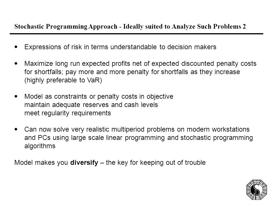 Stochastic Programming Approach - Ideally suited to Analyze Such Problems 2  Expressions of risk in terms understandable to decision makers  Maximize long run expected profits net of expected discounted penalty costs for shortfalls; pay more and more penalty for shortfalls as they increase (highly preferable to VaR)  Model as constraints or penalty costs in objective maintain adequate reserves and cash levels meet regularity requirements  Can now solve very realistic multiperiod problems on modern workstations and PCs using large scale linear programming and stochastic programming algorithms Model makes you diversify – the key for keeping out of trouble