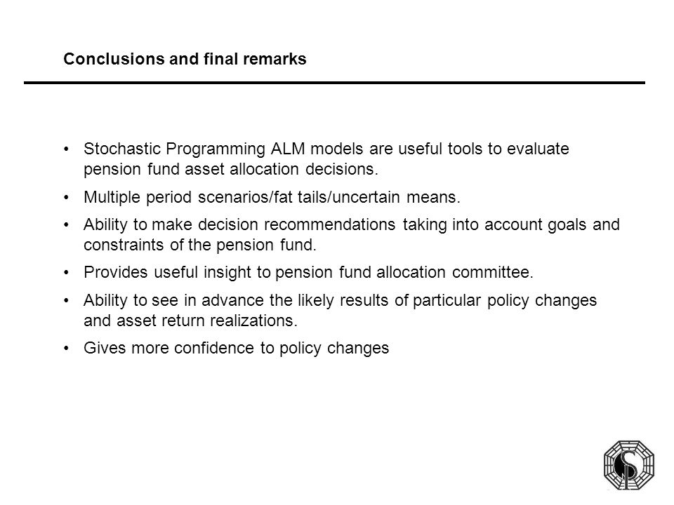 Conclusions and final remarks Stochastic Programming ALM models are useful tools to evaluate pension fund asset allocation decisions. Multiple period