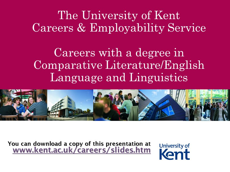 The University of Kent Careers & Employability Service Careers with a degree in Comparative Literature/English Language and Linguistics You can download a copy of this presentation at www.kent.ac.uk/careers/slides.htm