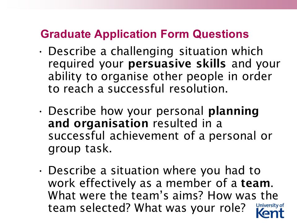 Graduate Application Form Questions Describe a challenging situation which required your persuasive skills and your ability to organise other people in order to reach a successful resolution.
