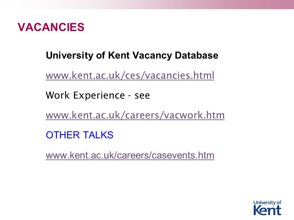 VACANCIES University of Kent Vacancy Database www.kent.ac.uk/ces/vacancies.html Work Experience - see www.kent.ac.uk/careers/vacwork.htm OTHER TALKS www.kent.ac.uk/careers/casevents.htm