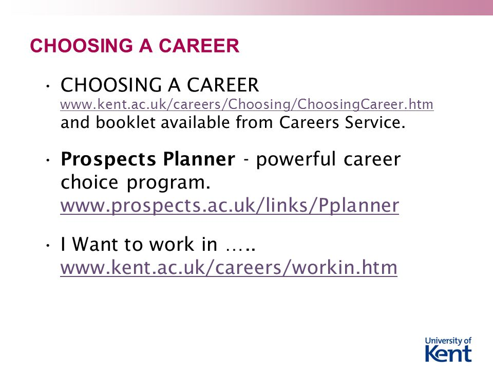 CHOOSING A CAREER CHOOSING A CAREER www.kent.ac.uk/careers/Choosing/ChoosingCareer.htm and booklet available from Careers Service.