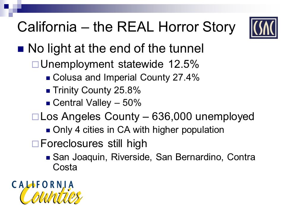 California – the REAL Horror Story No light at the end of the tunnel  Unemployment statewide 12.5% Colusa and Imperial County 27.4% Trinity County 25.8% Central Valley – 50%  Los Angeles County – 636,000 unemployed Only 4 cities in CA with higher population  Foreclosures still high San Joaquin, Riverside, San Bernardino, Contra Costa