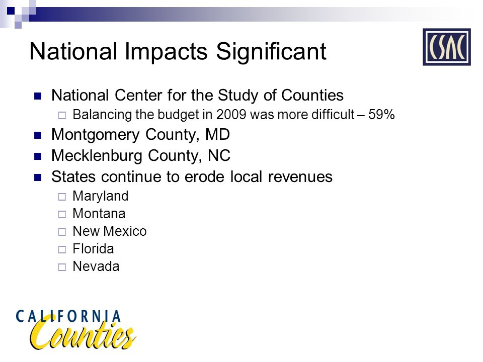 National Impacts Significant National Center for the Study of Counties  Balancing the budget in 2009 was more difficult – 59% Montgomery County, MD Mecklenburg County, NC States continue to erode local revenues  Maryland  Montana  New Mexico  Florida  Nevada