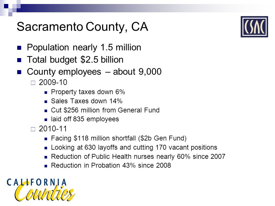 Sacramento County, CA Population nearly 1.5 million Total budget $2.5 billion County employees – about 9,000  2009-10 Property taxes down 6% Sales Taxes down 14% Cut $256 million from General Fund laid off 835 employees  2010-11 Facing $118 million shortfall ($2b Gen Fund) Looking at 630 layoffs and cutting 170 vacant positions Reduction of Public Health nurses nearly 60% since 2007 Reduction in Probation 43% since 2008