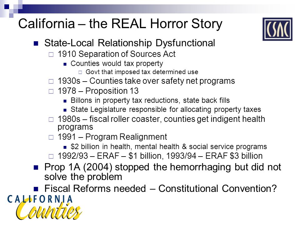 California – the REAL Horror Story State-Local Relationship Dysfunctional  1910 Separation of Sources Act Counties would tax property  Govt that imposed tax determined use  1930s – Counties take over safety net programs  1978 – Proposition 13 Billons in property tax reductions, state back fills State Legislature responsible for allocating property taxes  1980s – fiscal roller coaster, counties get indigent health programs  1991 – Program Realignment $2 billion in health, mental health & social service programs  1992/93 – ERAF – $1 billion, 1993/94 – ERAF $3 billion Prop 1A (2004) stopped the hemorrhaging but did not solve the problem Fiscal Reforms needed – Constitutional Convention