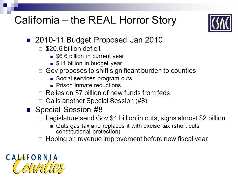 California – the REAL Horror Story 2010-11 Budget Proposed Jan 2010  $20.6 billion deficit $6.6 billion in current year $14 billion in budget year  Gov proposes to shift significant burden to counties Social services program cuts Prison inmate reductions  Relies on $7 billion of new funds from feds  Calls another Special Session (#8) Special Session #8  Legislature send Gov $4 billion in cuts; signs almost $2 billion Guts gas tax and replaces it with excise tax (short cuts constitutional protection)  Hoping on revenue improvement before new fiscal year
