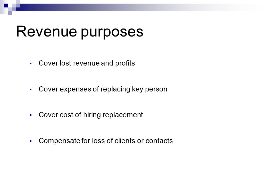 Revenue purposes  Cover lost revenue and profits  Cover expenses of replacing key person  Cover cost of hiring replacement  Compensate for loss of clients or contacts