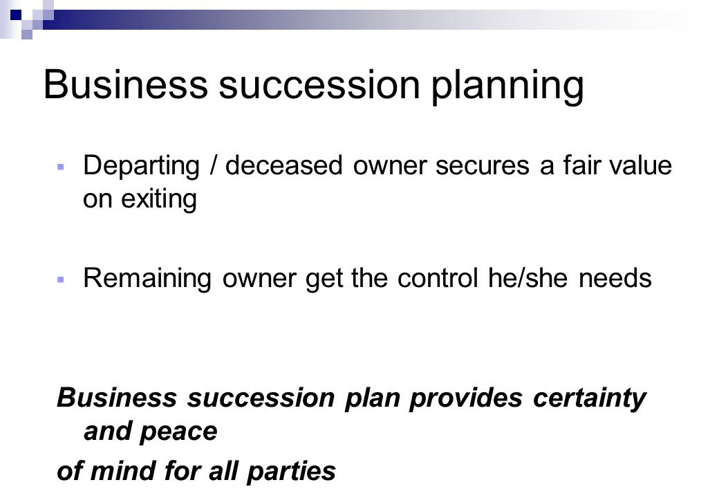 Business succession planning  Departing / deceased owner secures a fair value on exiting  Remaining owner get the control he/she needs Business succession plan provides certainty and peace of mind for all parties
