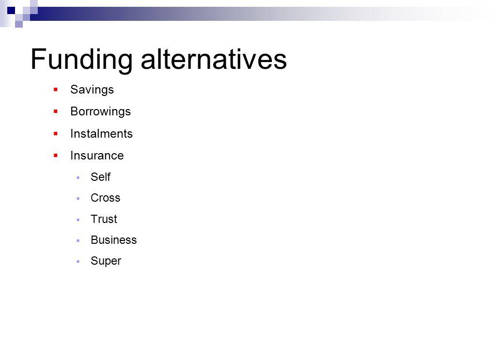Funding alternatives  Savings  Borrowings  Instalments  Insurance  Self  Cross  Trust  Business  Super