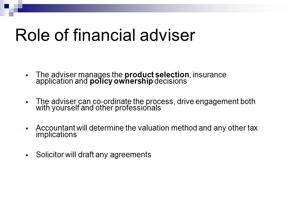  The adviser manages the product selection, insurance application and policy ownership decisions  The adviser can co-ordinate the process, drive engagement both with yourself and other professionals  Accountant will determine the valuation method and any other tax implications  Solicitor will draft any agreements Role of financial adviser