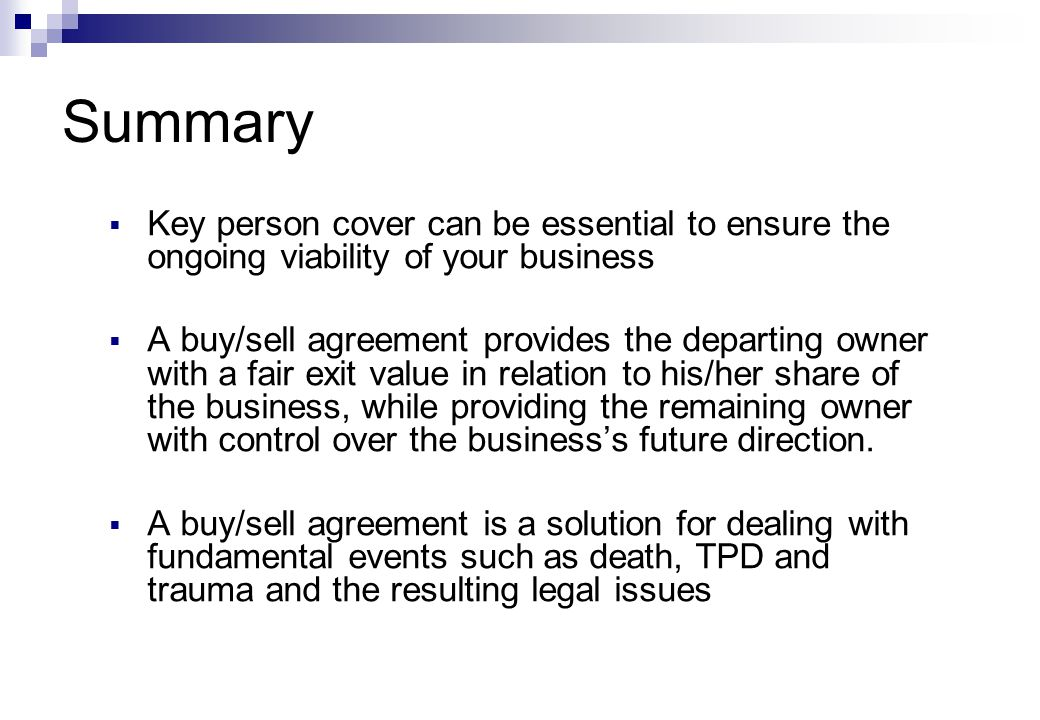 Summary  Key person cover can be essential to ensure the ongoing viability of your business  A buy/sell agreement provides the departing owner with a fair exit value in relation to his/her share of the business, while providing the remaining owner with control over the business's future direction.