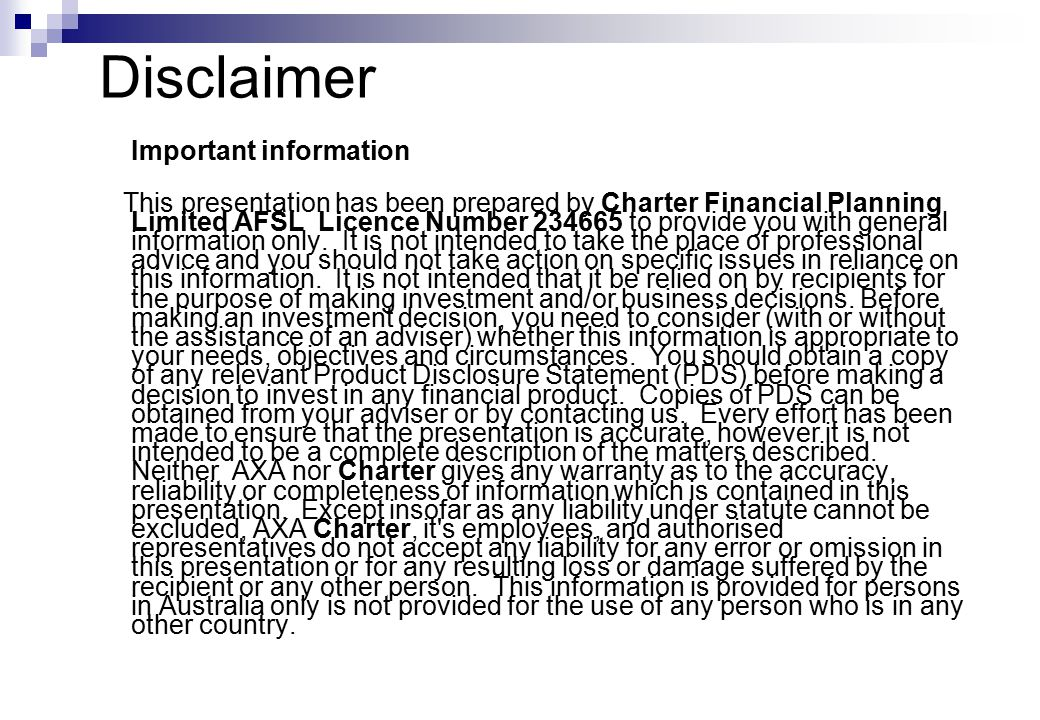 Disclaimer Important information This presentation has been prepared by Charter Financial Planning Limited AFSL Licence Number 234665 to provide you with general information only.